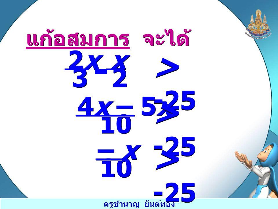- > -25 > -25 > -25 2x 3 x 2 4x – 5x 10 – x 10