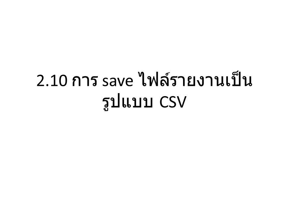 2.10 การ save ไฟล์รายงานเป็นรูปแบบ CSV