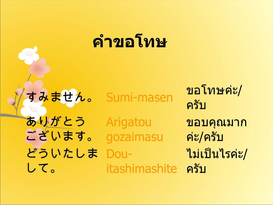 คำขอโทษ すみません。 Sumi-masen ขอโทษค่ะ/ครับ ありがとう ございます。