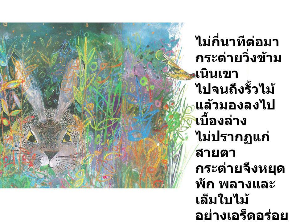 ไม่กี่นาทีต่อมา กระต่ายวิ่งข้ามเนินเขา. ไปจนถึงรั้วไม้ แล้วมองลงไปเบื้องล่าง. ไม่ปรากฏแก่สายตา. กระต่ายจึงหยุดพัก พลางและเล็มใบไม้