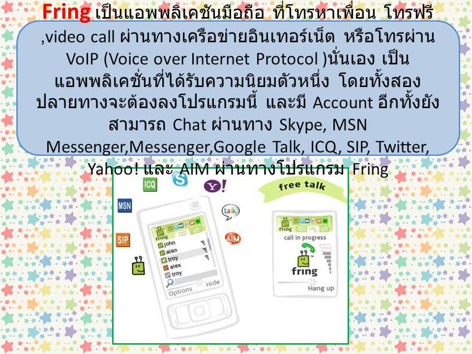 Fring เป็นแอพพลิเคชันมือถือ ที่โทรหาเพื่อน โทรฟรี ,video call ผ่านทางเครือข่ายอินเทอร์เน็ต หรือโทรผ่าน VoIP (Voice over Internet Protocol )นั่นเอง เป็นแอพพลิเคชั่นที่ได้รับความนิยมตัวหนึ่ง โดยทั้งสองปลายทางจะต้องลงโปรแกรมนี้ และมี Account อีกทั้งยังสามารถ Chat ผ่านทาง Skype, MSN Messenger,Messenger,Google Talk, ICQ, SIP, Twitter, Yahoo.
