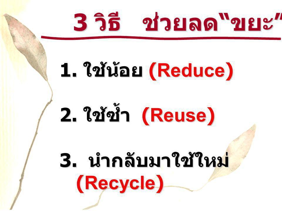 3 วิธี ช่วยลด ขยะ 1. ใช้น้อย (Reduce) 2. ใช้ซ้ำ (Reuse)