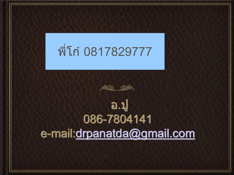 พี่โก๋ 081-7829777 พี่โก๋ 0817829777 อ.ปู 086-7804141 e-mail:drpanatda@gmail.com