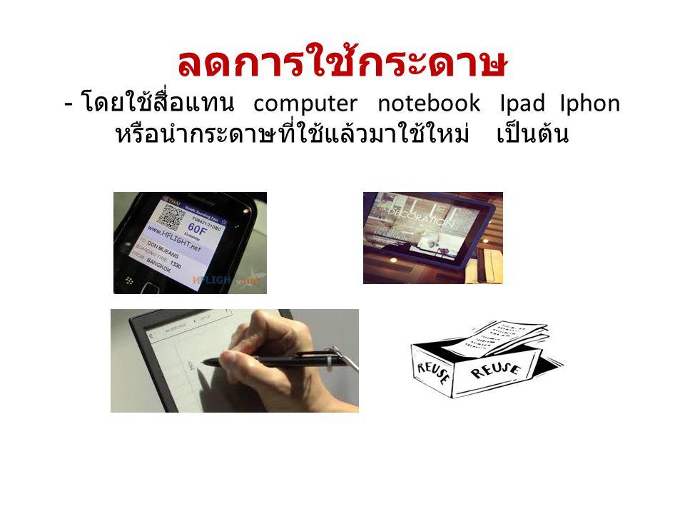 ลดการใช้กระดาษ - โดยใช้สื่อแทน computer notebook Ipad Iphon หรือนำกระดาษที่ใช้แล้วมาใช้ใหม่ เป็นต้น