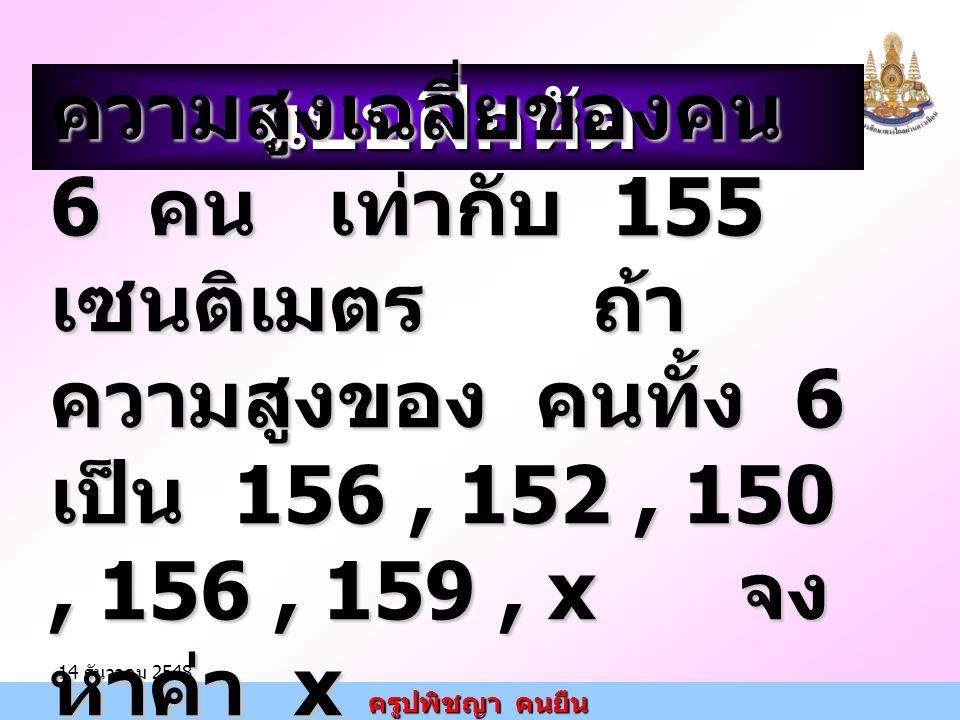 แบบฝึกหัด ความสูงเฉลี่ยของคน 6 คน เท่ากับ 155 เซนติเมตร ถ้าความสูงของ คนทั้ง 6 เป็น 156 , 152 , 150 , 156 , 159 , x จงหาค่า x.
