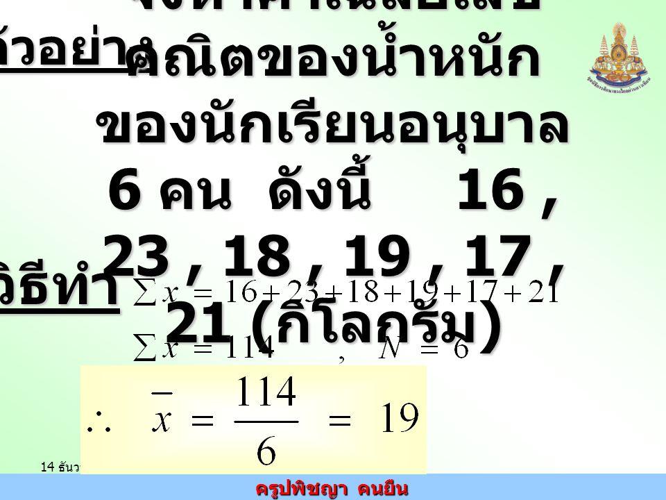 ตัวอย่าง จงหาค่าเฉลี่ยเลขคณิตของน้ำหนักของนักเรียนอนุบาล 6 คน ดังนี้ 16 , 23 , 18 , 19 , 17 , 21 (กิโลกรัม)