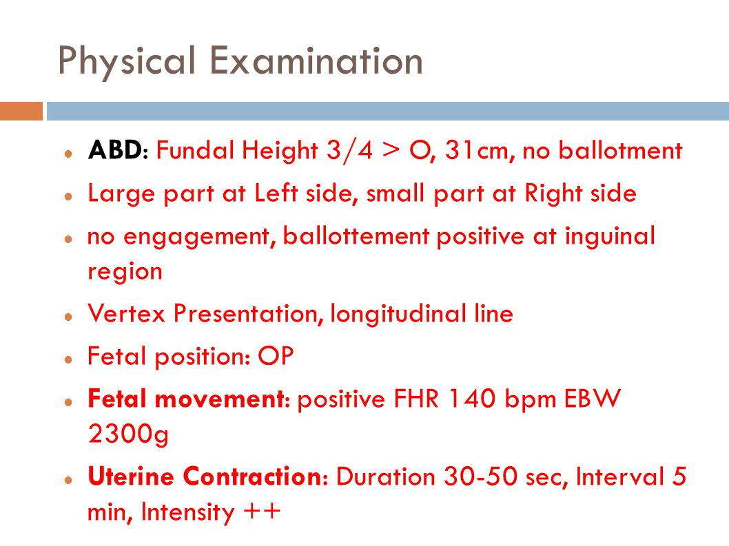 Physical Examination ABD: Fundal Height 3/4 > O, 31cm, no ballotment. Large part at Left side, small part at Right side.