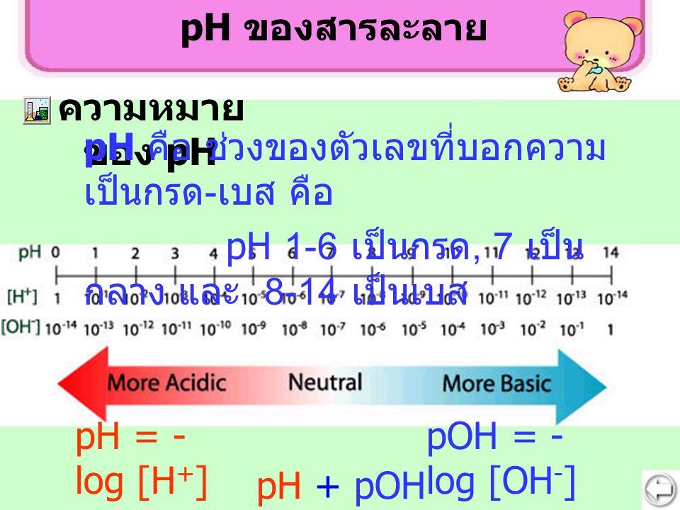 pH ของสารละลาย ความหมายของ pH. pH คือ ช่วงของตัวเลขที่บอกความเป็นกรด-เบส คือ. pH 1-6 เป็นกรด, 7 เป็นกลาง และ 8-14 เป็นเบส.