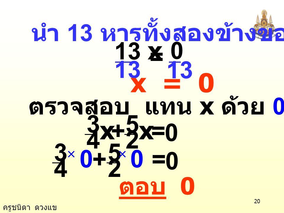 x = 0 2 5 4 3 = + x 2 5 4 3 = + 13 x = 13 นำ 13 หารทั้งสองข้างของสมการ