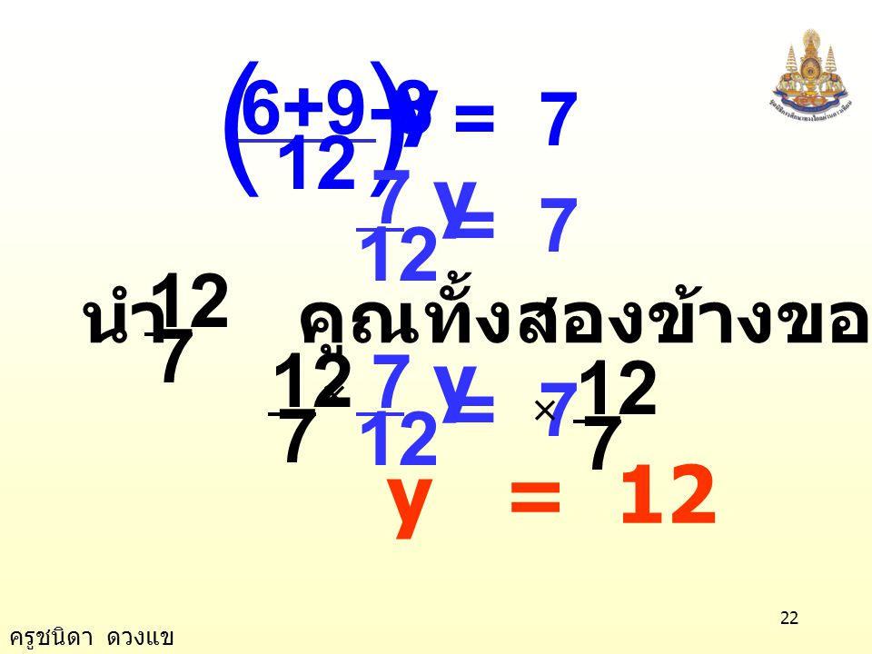 = 7 12 6+9-8 y ( ) 12 7 y = 7 นำ คูณทั้งสองข้างของสมการ 7 12 7 12 7 y = 7 × y = 12