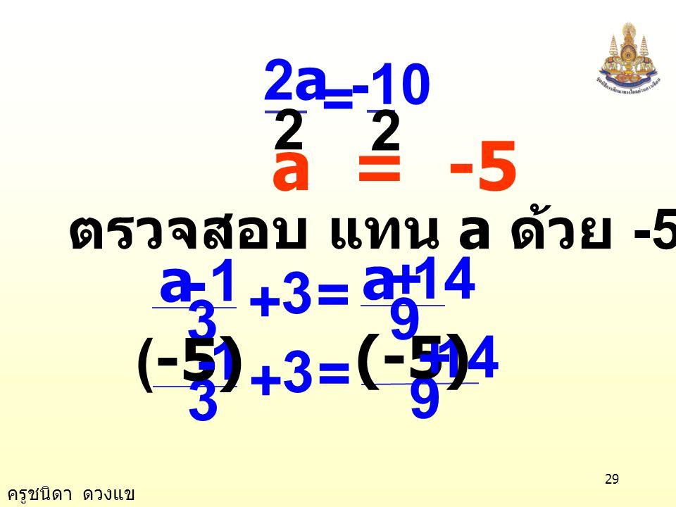 2 -10 2a = a = -5 ตรวจสอบ แทน a ด้วย -5 ในสมการ 3 1 a = - + 9 14 3 1 (-5) = - + 9 14