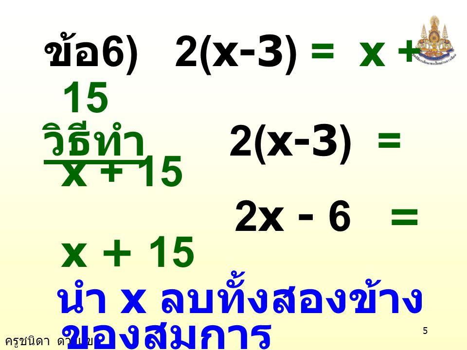 ข้อ6) 2(x-3) = x + 15 วิธีทำ 2(x-3) = x + 15. 2x - 6 = x + 15. นำ x ลบทั้งสองข้างของสมการ.