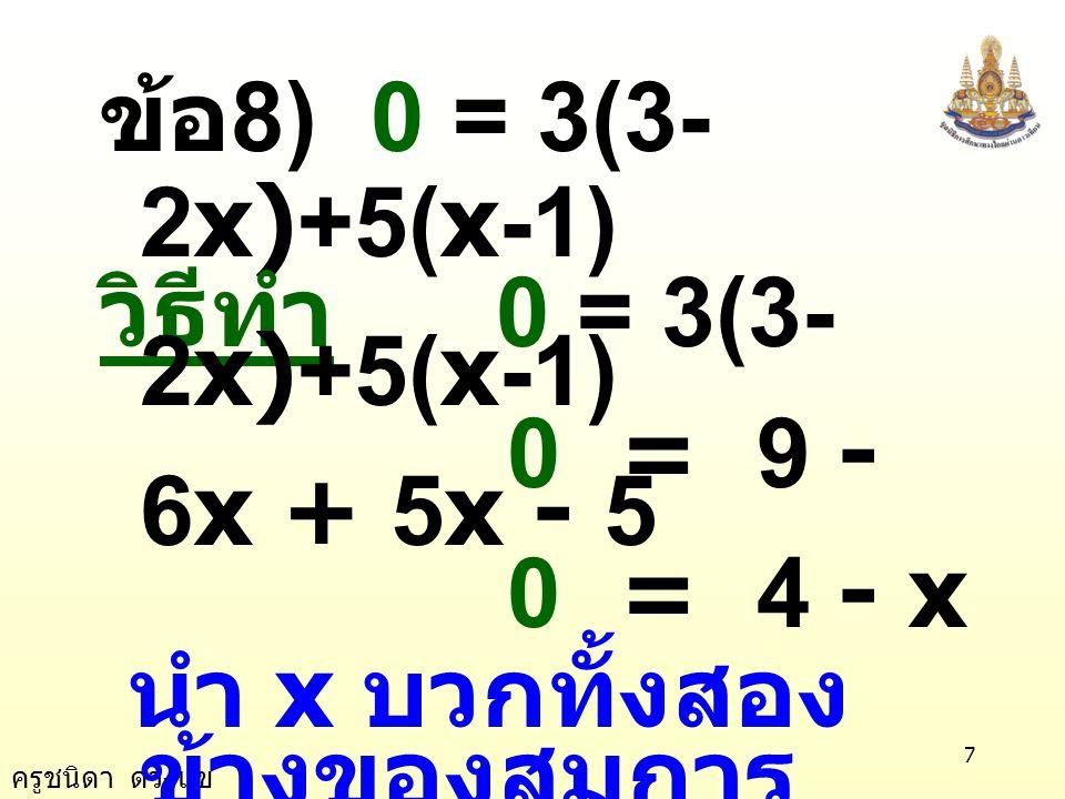 ข้อ8) 0 = 3(3-2x)+5(x-1) วิธีทำ 0 = 3(3-2x)+5(x-1) 0 = 9 - 6x + 5x - 5. 0 = 4 - x. นำ x บวกทั้งสองข้างของสมการ.