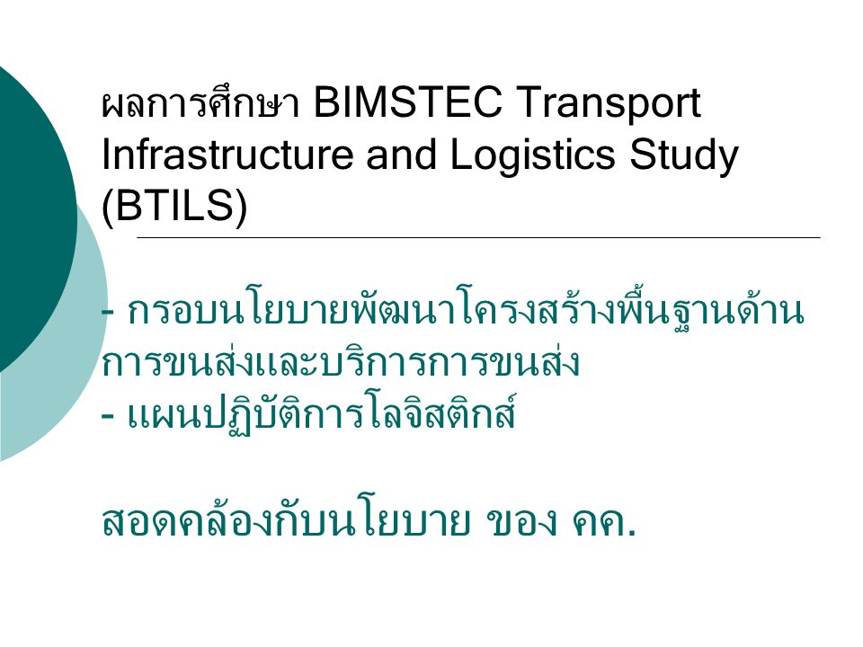 ผลการศึกษา BIMSTEC Transport Infrastructure and Logistics Study (BTILS) - กรอบนโยบายพัฒนาโครงสร้างพื้นฐานด้านการขนส่งและบริการการขนส่ง - แผนปฏิบัติการโลจิสติกส์ สอดคล้องกับนโยบาย ของ คค.