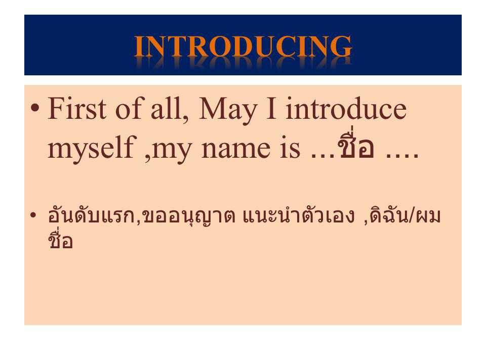 First of all, May I introduce myself ,my name is ...ชื่อ ....