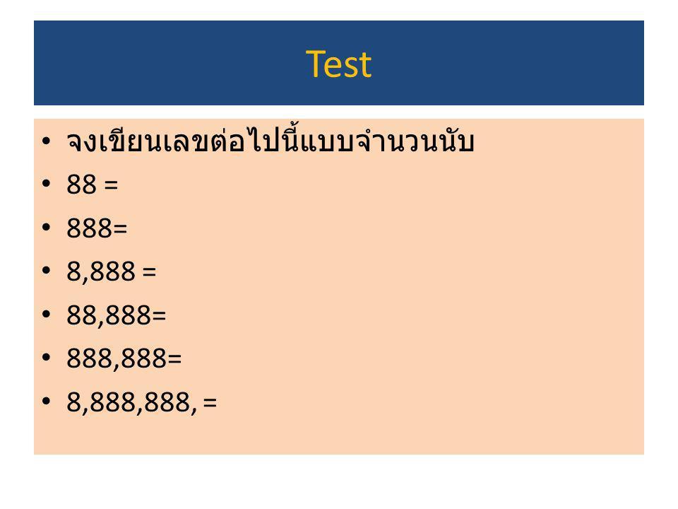 Test จงเขียนเลขต่อไปนี้แบบจำนวนนับ 88 = 888= 8,888 = 88,888= 888,888=
