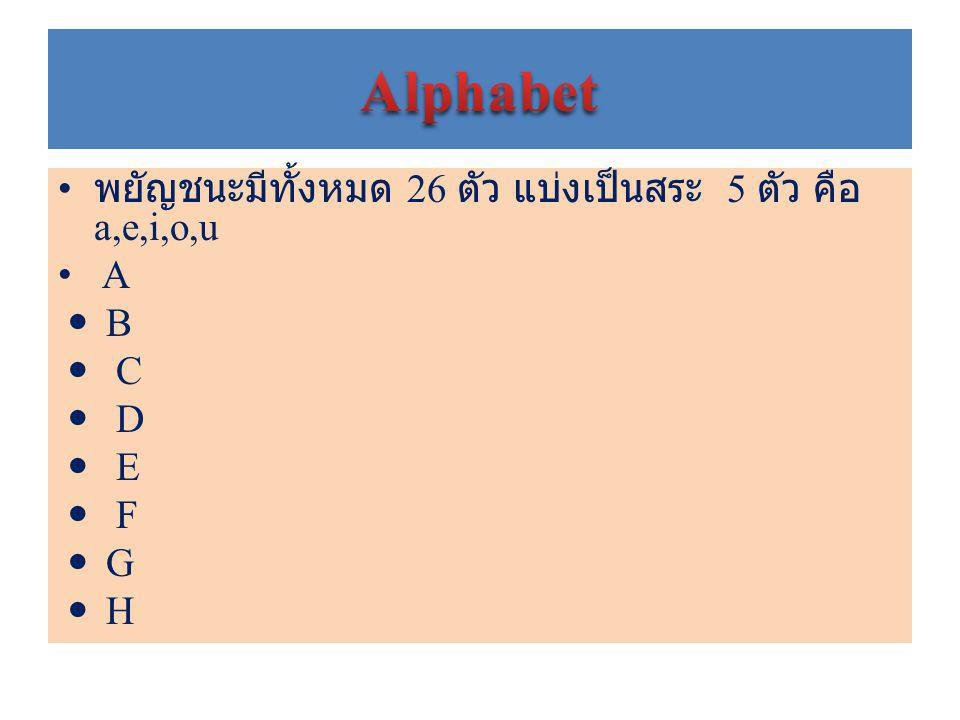 Alphabet พยัญชนะมีทั้งหมด 26 ตัว แบ่งเป็นสระ 5 ตัว คือ a,e,i,o,u A B C