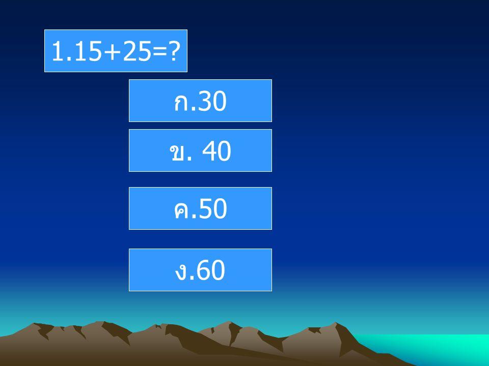 1.15+25= ก.30 ข. 40 ค.50 ง.60