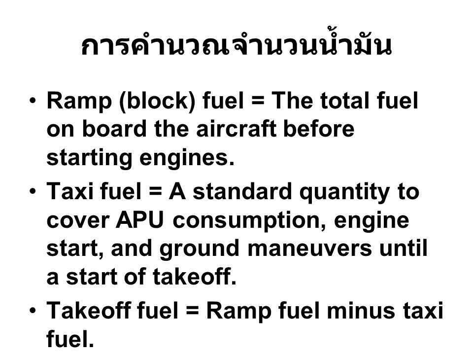 การคำนวณจำนวนน้ำมัน Ramp (block) fuel = The total fuel on board the aircraft before starting engines.