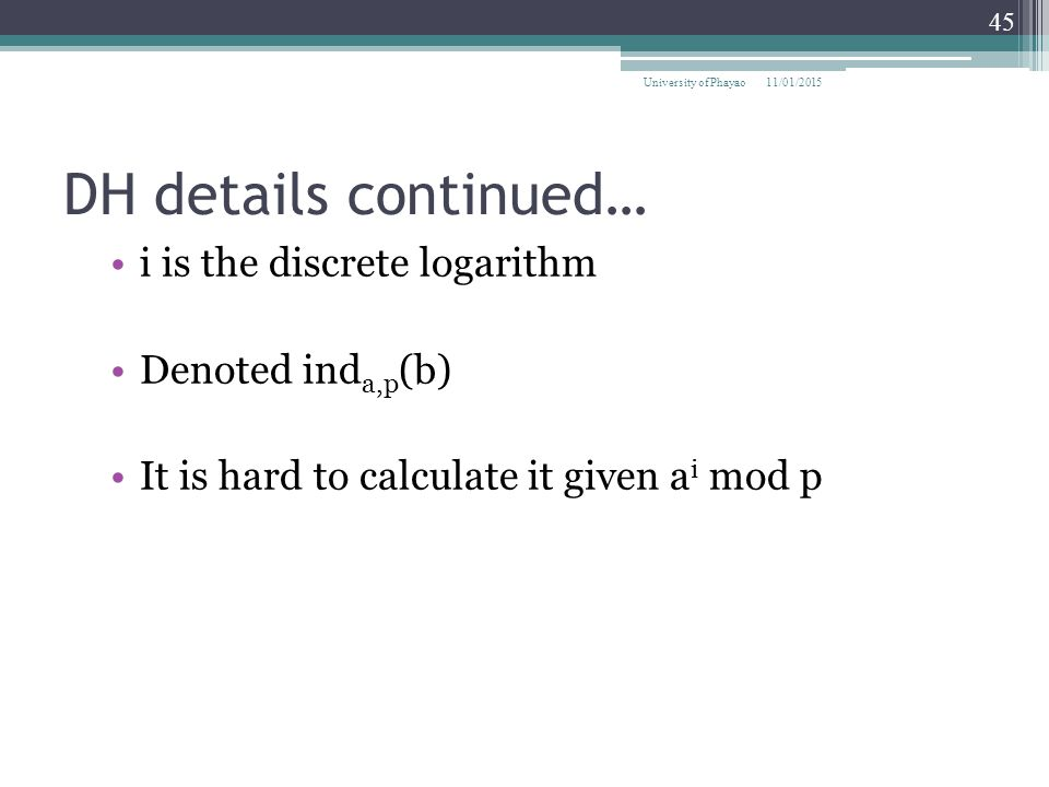 DH details continued… i is the discrete logarithm Denoted inda,p(b)