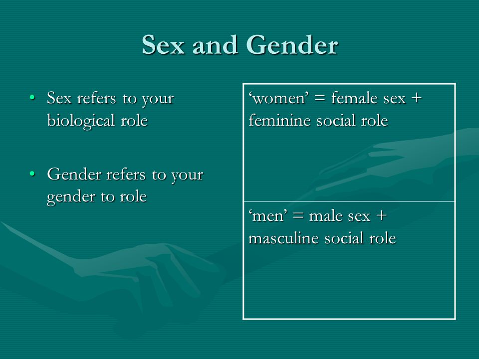Sex and Gender 'women' = female sex + feminine social role