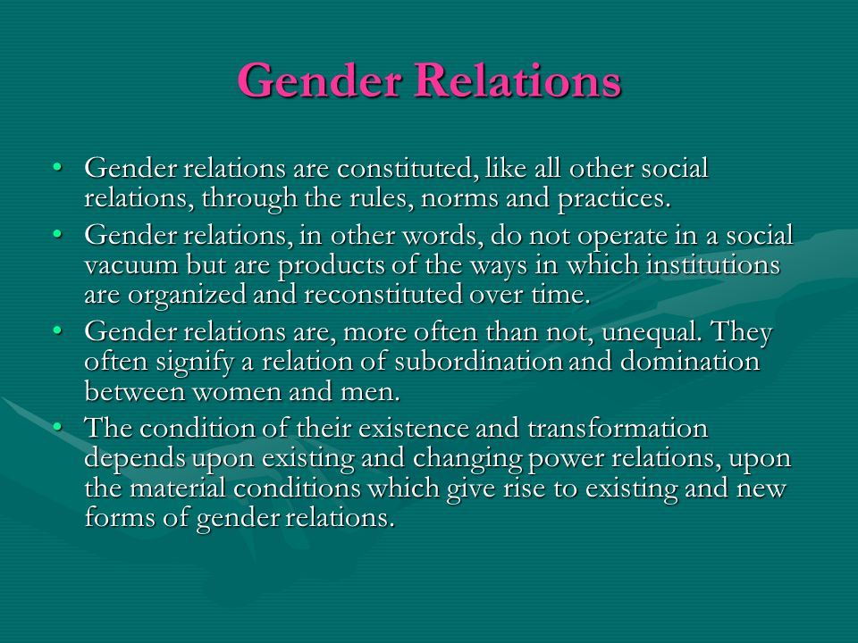 Gender Relations Gender relations are constituted, like all other social relations, through the rules, norms and practices.