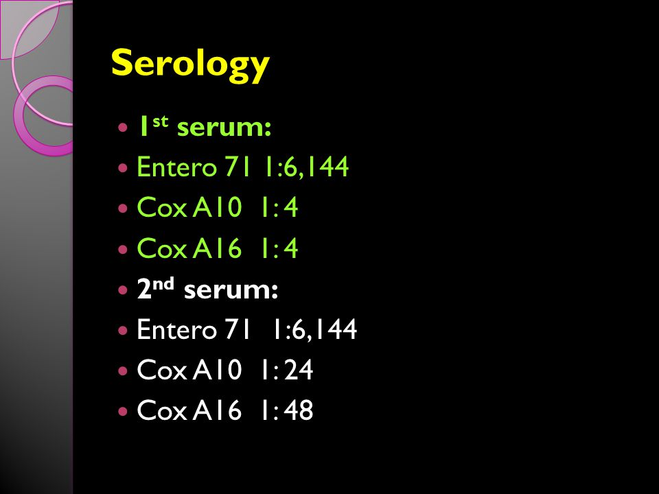 Serology 1st serum: Entero 71 1:6,144 Cox A10 1: 4 Cox A16 1: 4