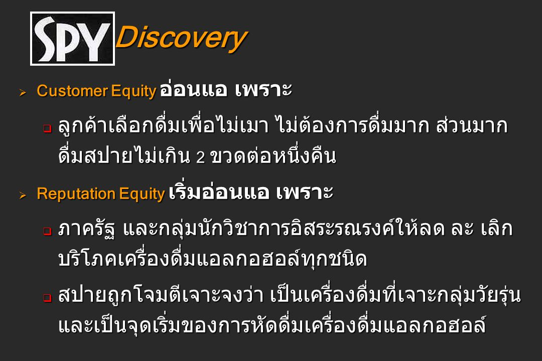 Discovery Customer Equity อ่อนแอ เพราะ. ลูกค้าเลือกดื่มเพื่อไม่เมา ไม่ต้องการดื่มมาก ส่วนมากดื่มสปายไม่เกิน 2 ขวดต่อหนึ่งคืน.