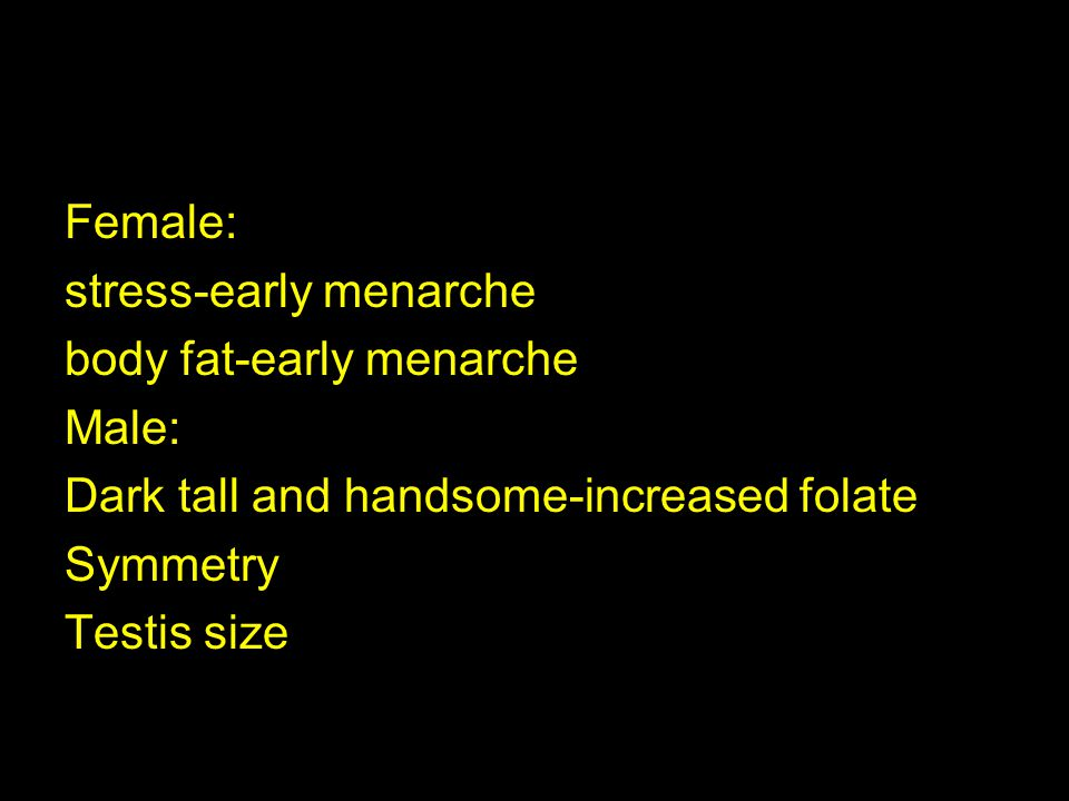 Female: stress-early menarche body fat-early menarche Male: Dark tall and handsome-increased folate Symmetry Testis size