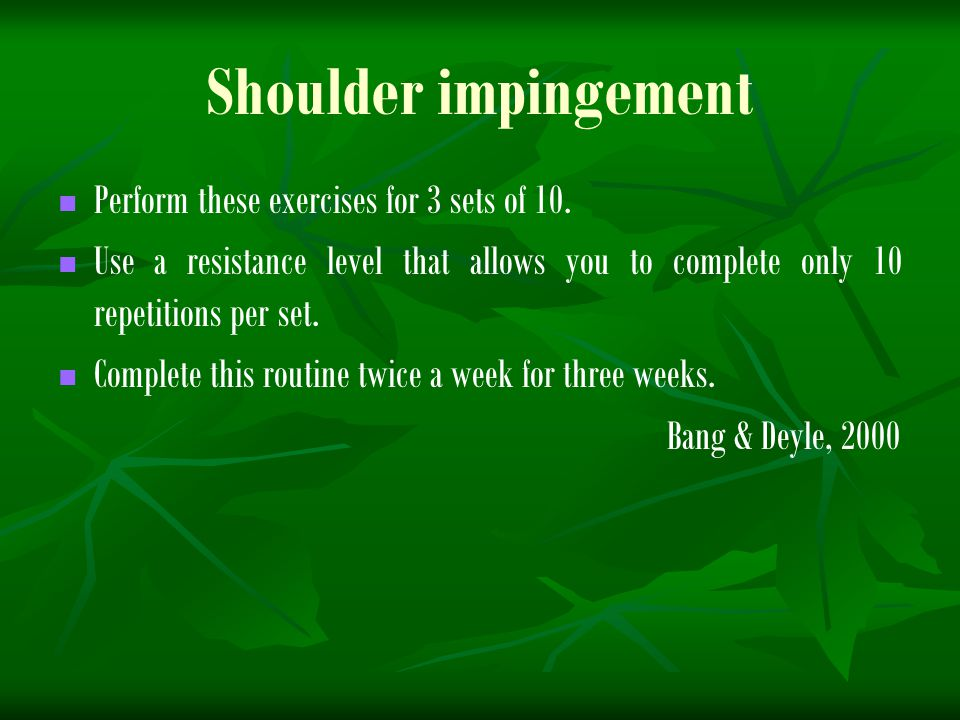 Shoulder impingement Perform these exercises for 3 sets of 10.