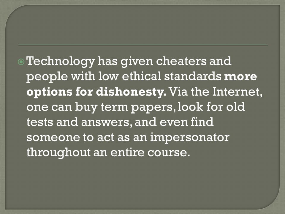 Technology has given cheaters and people with low ethical standards more options for dishonesty. Via the Internet, one can buy term papers, look for old tests and answers, and even find someone to act as an impersonator throughout an entire course.