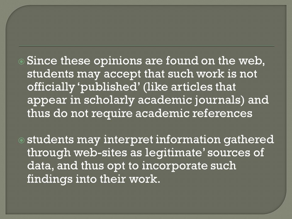 Since these opinions are found on the web, students may accept that such work is not officially 'published' (like articles that appear in scholarly academic journals) and thus do not require academic references