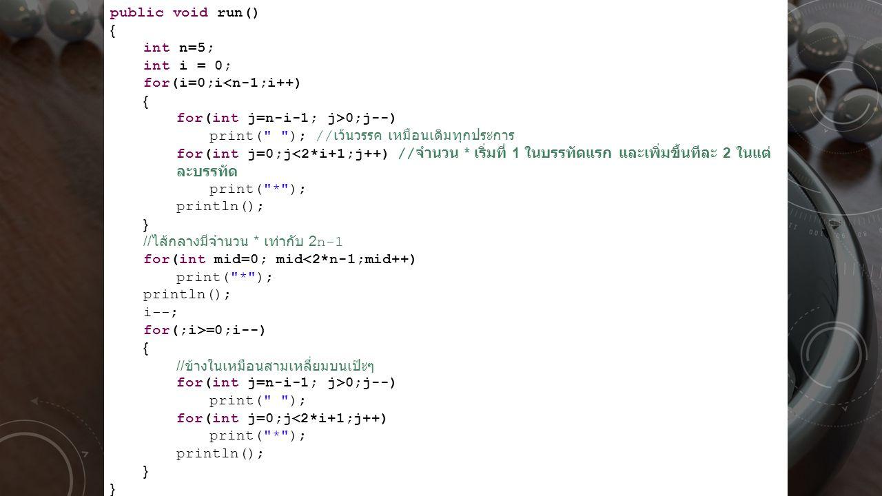 public void run() { int n=5; int i = 0; for(i=0;i<n-1;i++) for(int j=n-i-1; j>0;j--) print( ); //เว้นวรรค เหมือนเดิมทุกประการ.