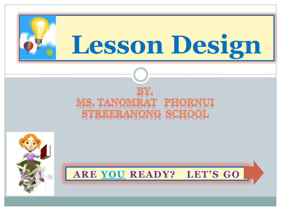 Lesson Design By. Ms. Tanomrat Phornui Streeranong School