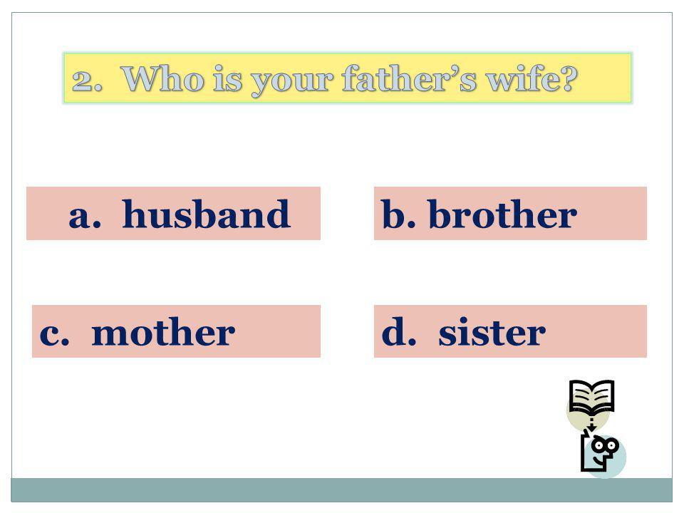 a. husband b. brother c. mother d. sister