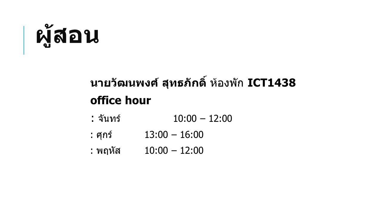 ผู้สอน นายวัฒนพงศ์ สุทธภักดิ์ ห้องพัก ICT1438 office hour