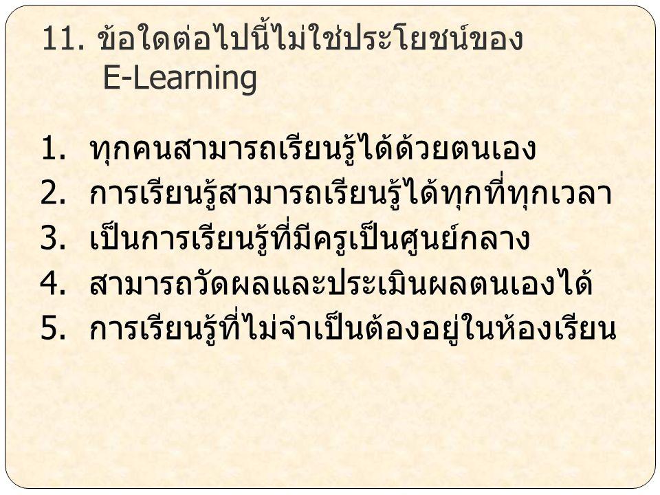 11. ข้อใดต่อไปนี้ไม่ใช่ประโยชน์ของ E-Learning