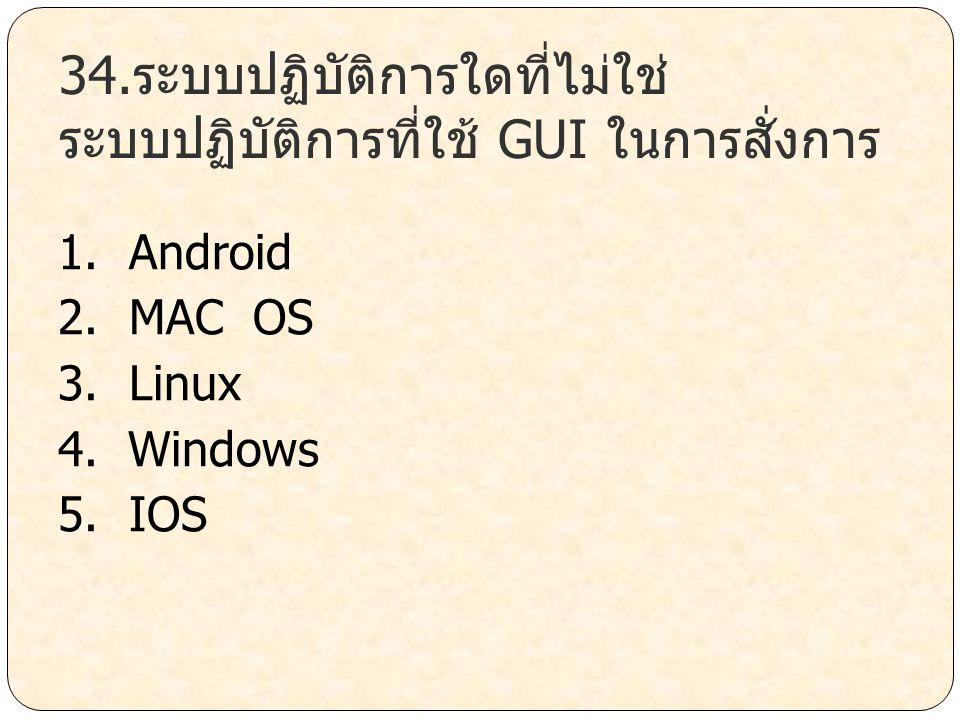 34.ระบบปฏิบัติการใดที่ไม่ใช่ระบบปฏิบัติการที่ใช้ GUI ในการสั่งการ