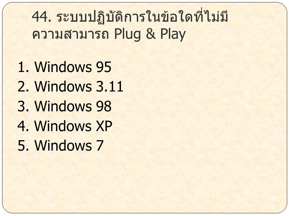 44. ระบบปฏิบัติการในข้อใดที่ไม่มีความสามารถ Plug & Play