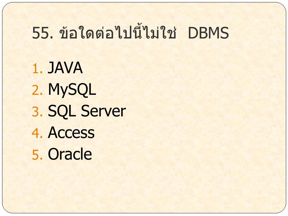 55. ข้อใดต่อไปนี้ไม่ใช่ DBMS