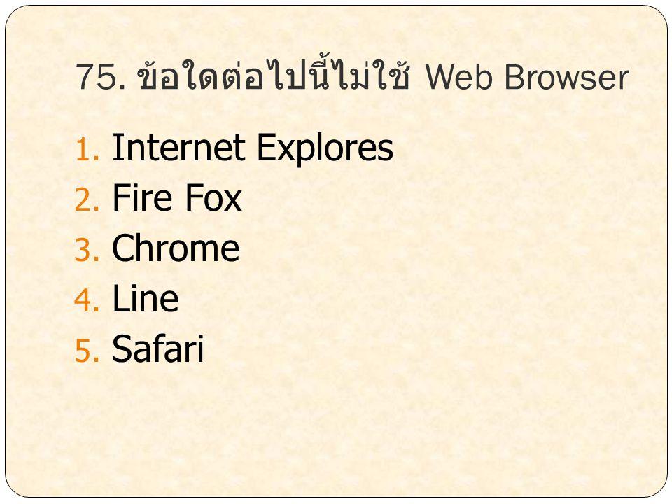 75. ข้อใดต่อไปนี้ไม่ใช้ Web Browser
