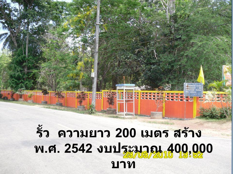 รั้ว ความยาว 200 เมตร สร้าง พ.ศ. 2542 งบประมาณ 400,000 บาท
