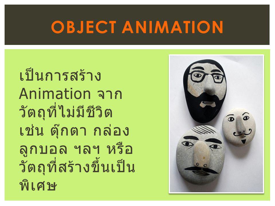 Object Animation เป็นการสร้าง Animation จากวัตถุที่ไม่มีชีวิต เช่น ตุ๊กตา กล่อง ลูกบอล ฯลฯ หรือ วัตถุที่สร้างขึ้นเป็นพิเศษ.