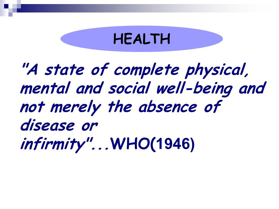 HEALTH A state of complete physical, mental and social well-being and not merely the absence of disease or infirmity ...WHO(1946)