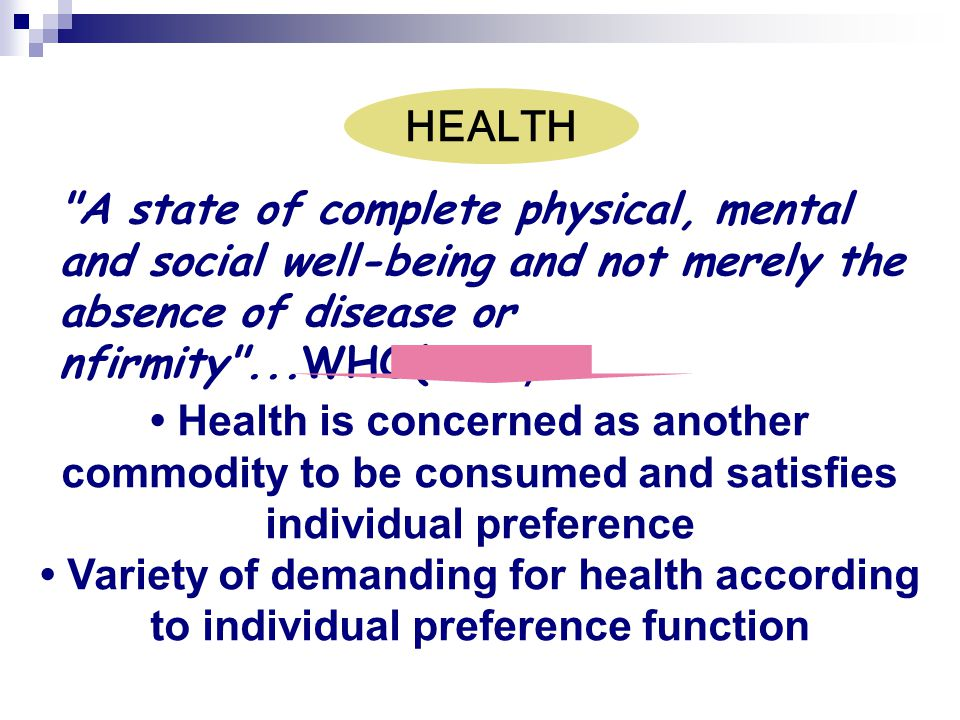 HEALTH A state of complete physical, mental and social well-being and not merely the absence of disease or nfirmity ...WHO(1946)
