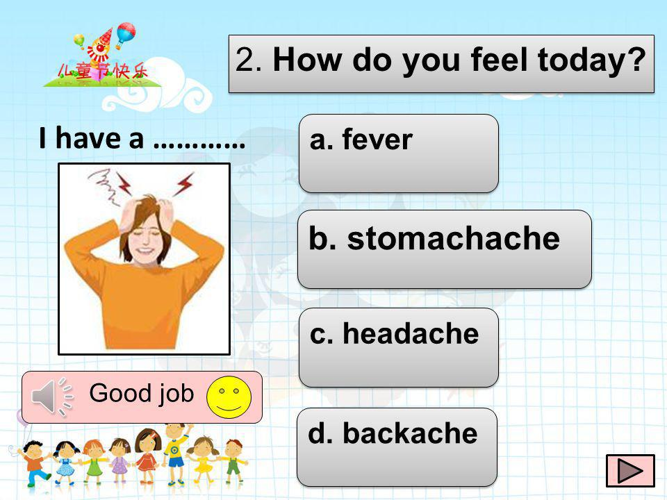 2. How do you feel today I have a ………… b. stomachache a. fever