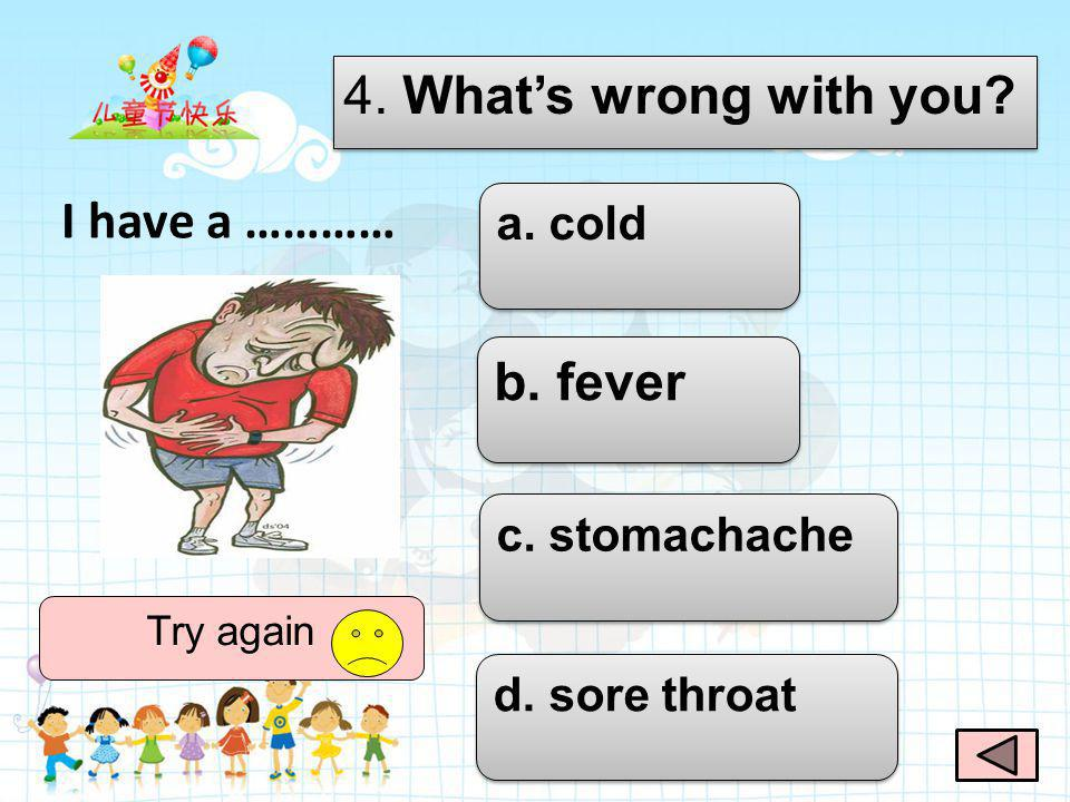 4. What's wrong with you I have a ………… b. fever a. cold