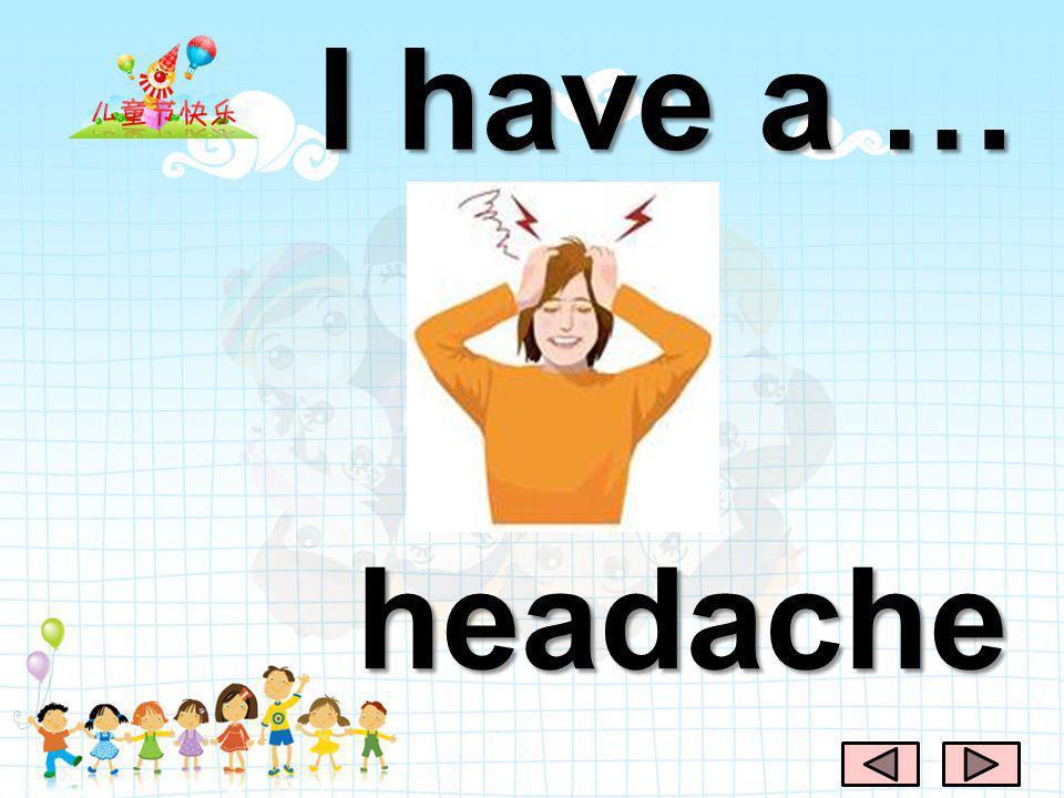 I have a … headache