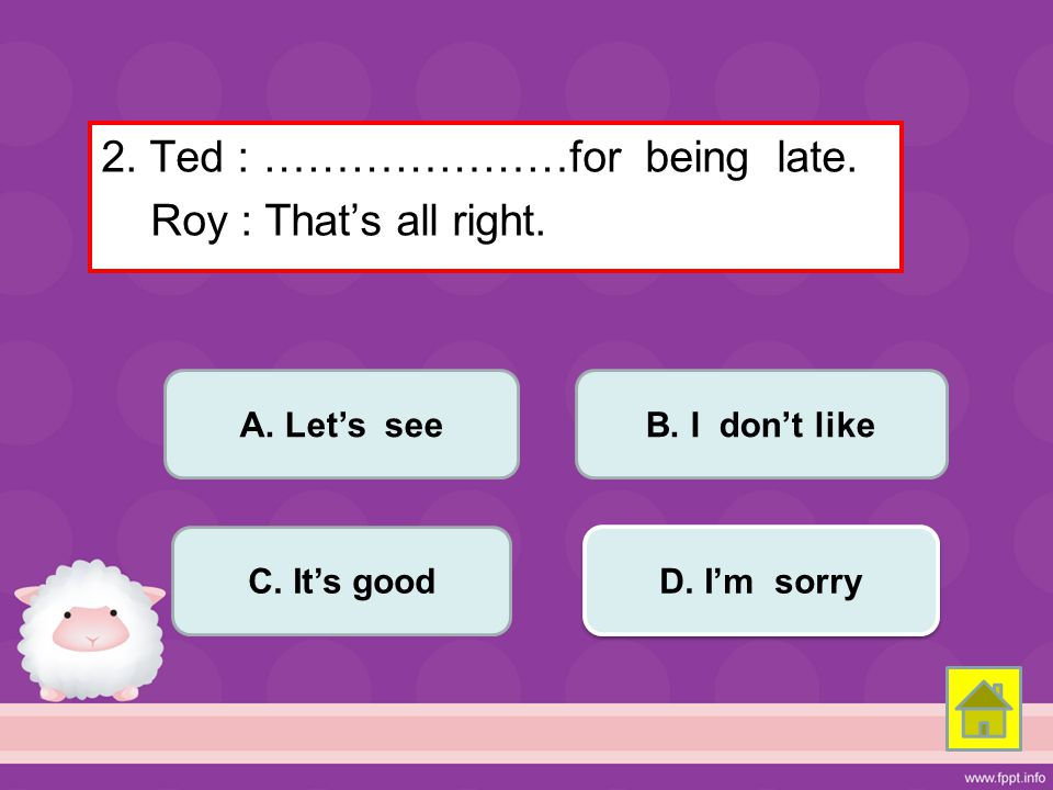 2. Ted : …………………for being late. Roy : That's all right.