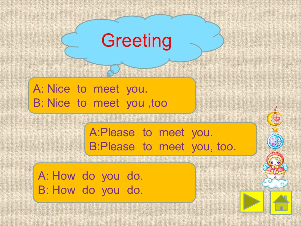Greeting A: Nice to meet you. B: Nice to meet you ,too